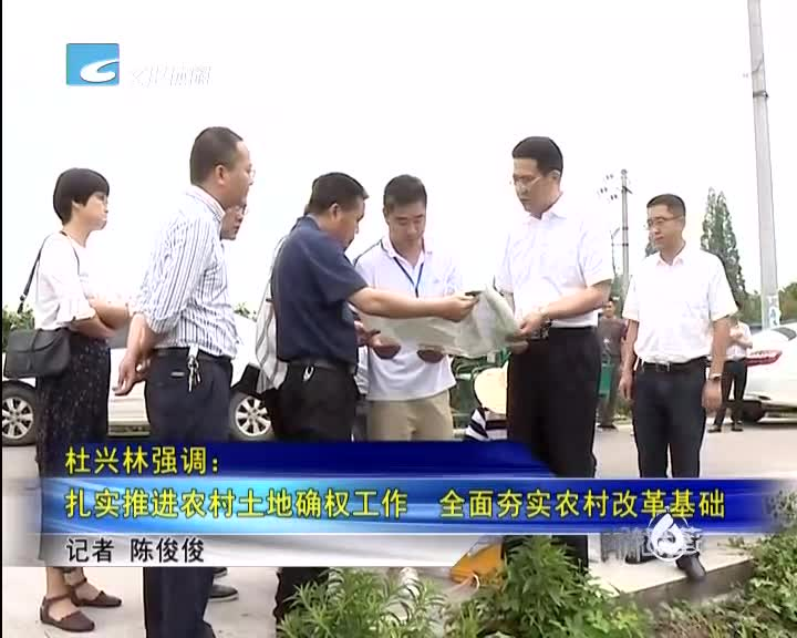 杜兴林强调:扎实推进农村土地确权工作  全面夯实农村改革基础