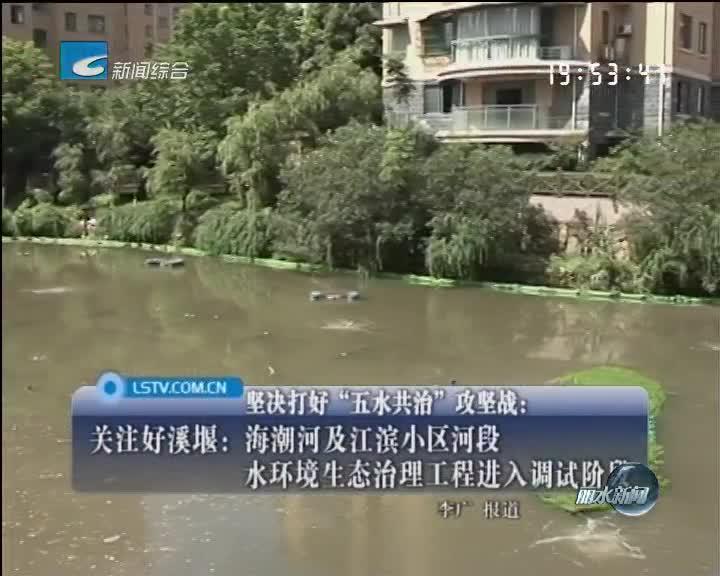 关注好溪堰:海潮河及江滨小区河段水环境生态治理工程进入调试阶段