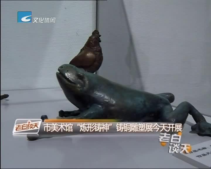 """市美术馆""""炼形铸神""""铸铜雕塑展今天开展"""