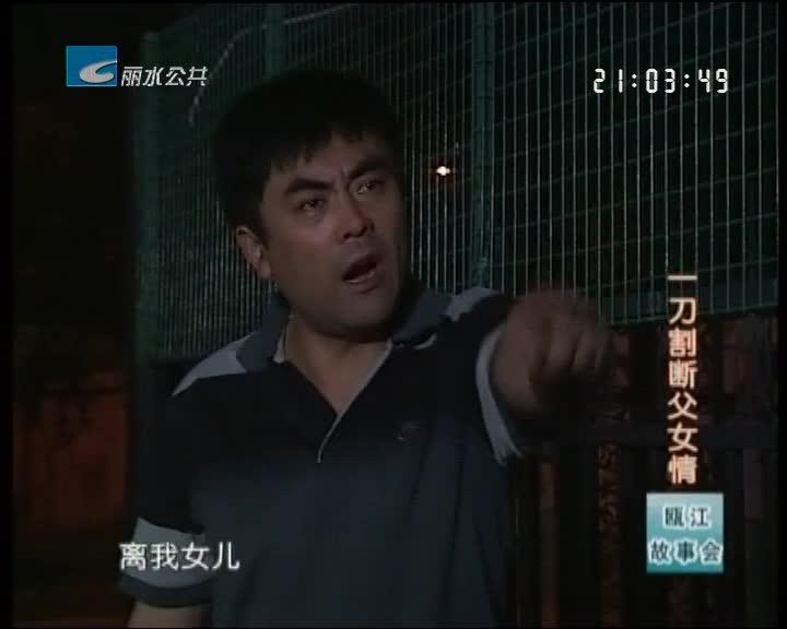 【瓯江故事会】一刀割断父女情(下)