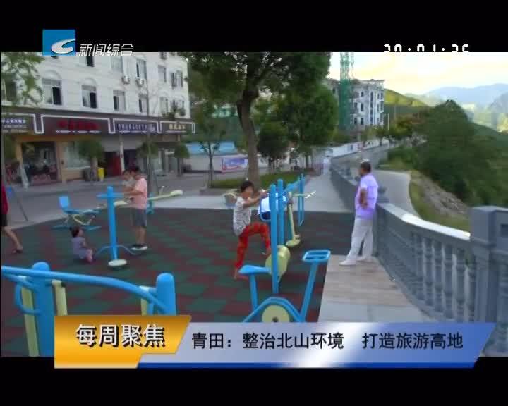 【每周聚焦】青田:整治北山环境  打造旅游高地