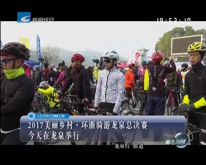 2017美丽乡村·环浙骑游龙泉总决赛今天在龙泉举行