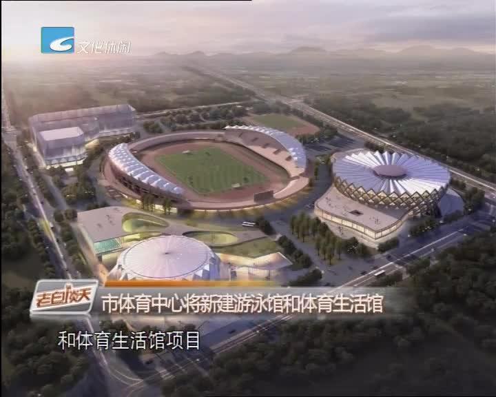 市体育中心将新建游泳馆和体育生活馆