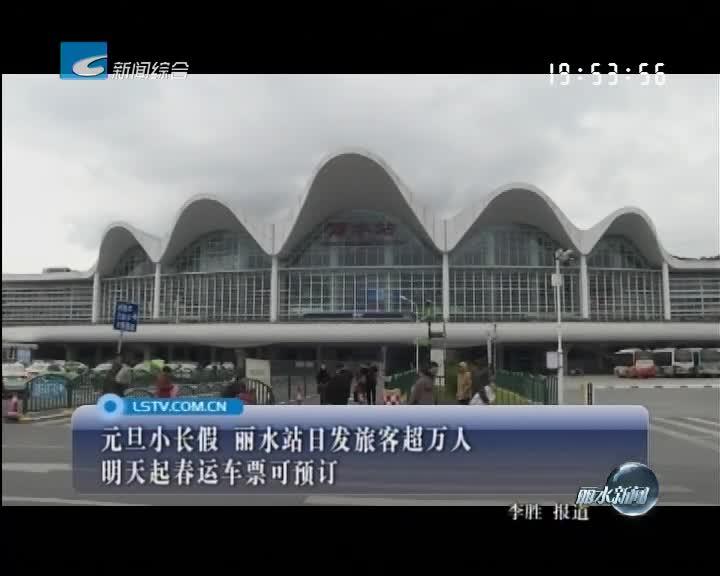 元旦小长假 丽水站日发旅客超万人 明天起春运车票可预订