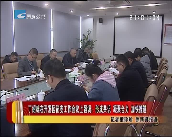 丁绍雄在开发区征安工作会议上强调:形成共识 凝聚合力 加快推进