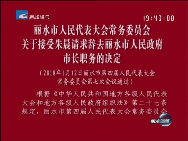 丽水市人民代表大会常务委员会关于接受朱晨请求辞去丽水市人民政府市长职务的决定