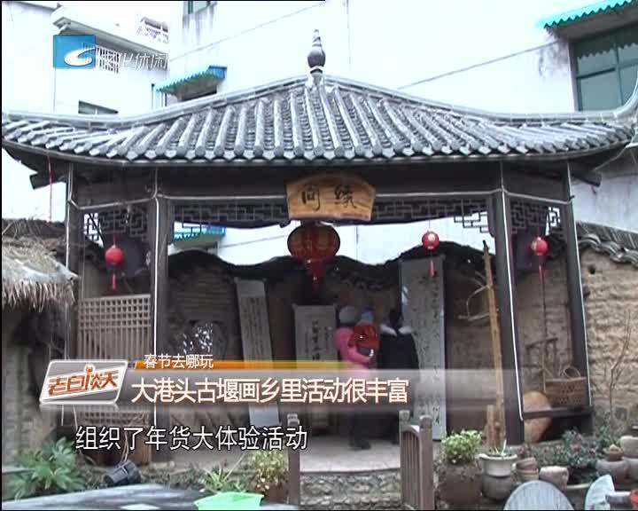 春节去哪玩 大港头古堰画乡里活动很丰富