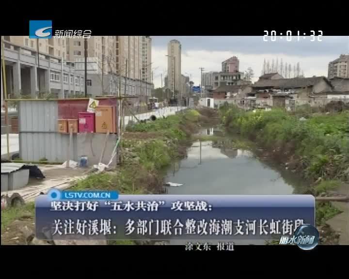 关注好溪堰:多部门联合整改海潮支河长虹街段