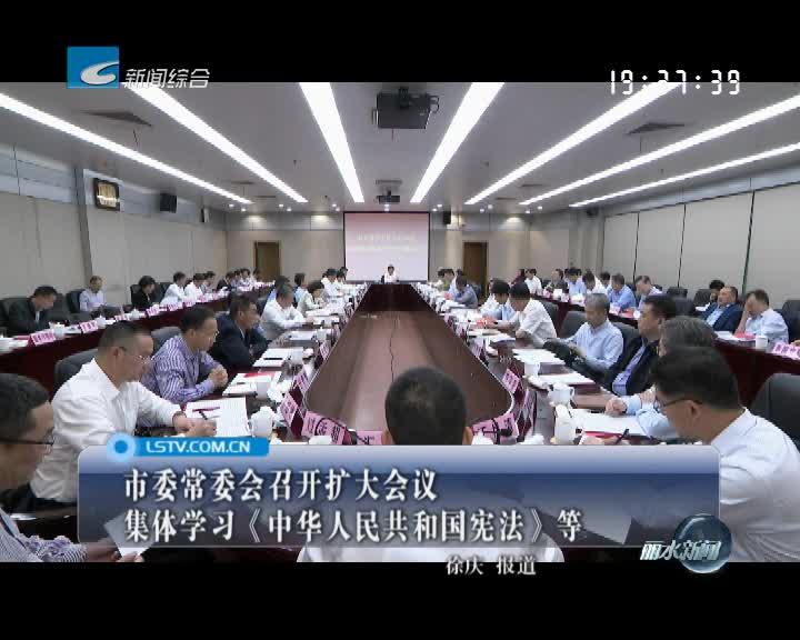 市委常委会召开扩大会议 集体学习《中华人民共和国宪法》等