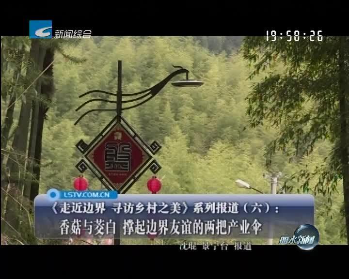 《走近边界 寻访乡村之美》系列报道(六):香菇与茭白 撑起边界友谊的两把产业伞