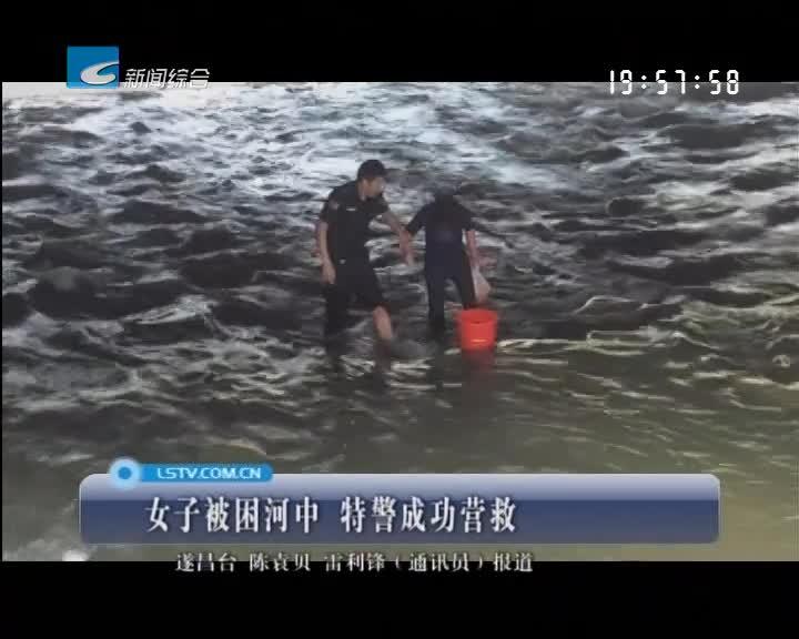 女子被困河中 特警成功营救