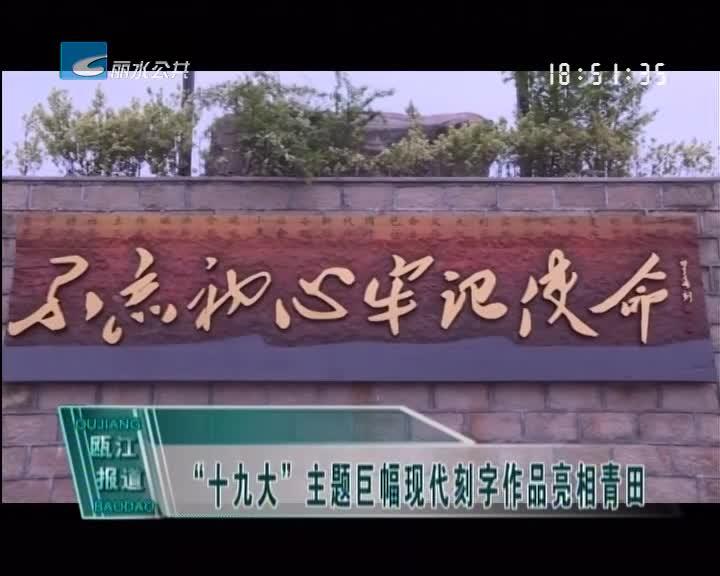 """""""十九大""""主题巨幅现代刻字作品亮相青田"""