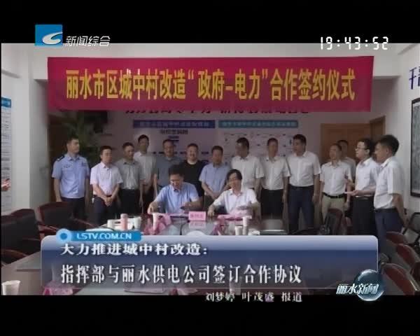 大力推进城中村改造:指挥部与丽水供电公司签订合作协议