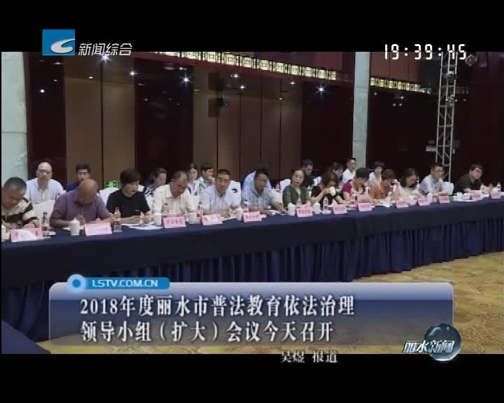 2018年度丽水市普法教育依法治理领导小组(扩大)会议今天召开