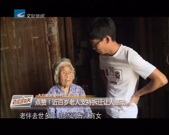 大力推进城中村改造 点赞!近百岁老人支持拆迁让人感动