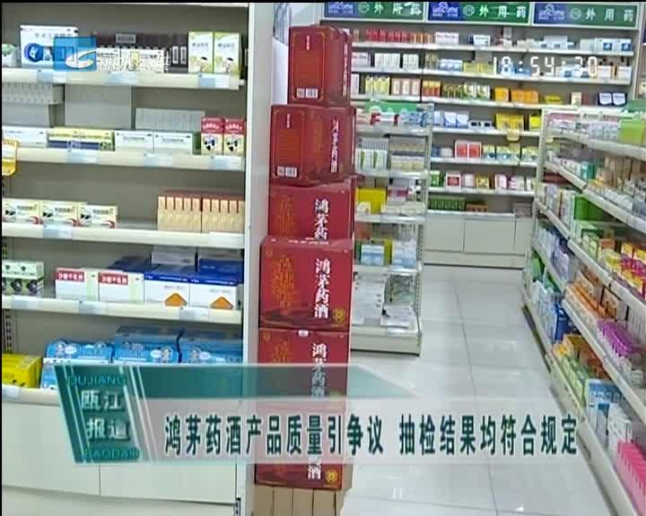 鸿茅药酒产品质量引争议 抽检结果均符合规定