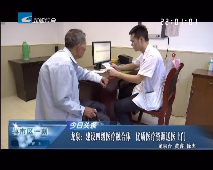 龙泉:建设四级医疗融合体 优质医疗资源送医上门