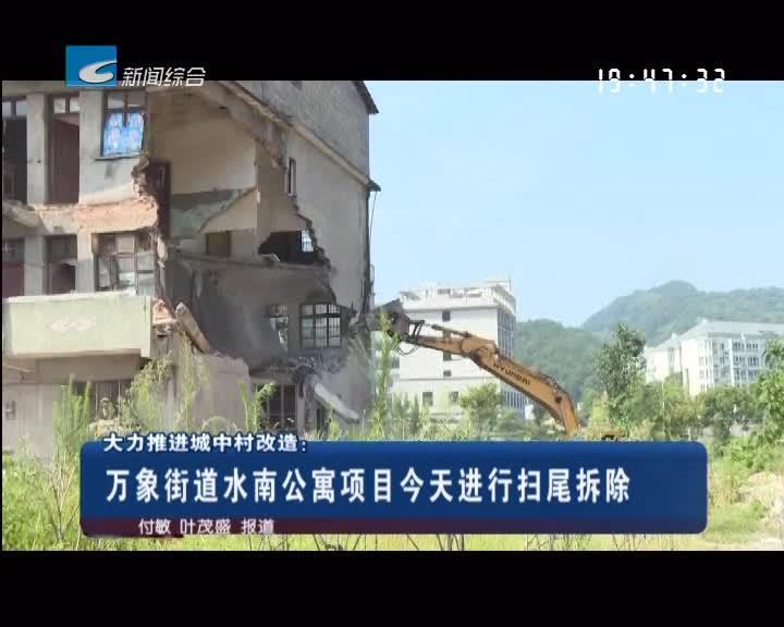 大力推进城中村改造:万象街道水南公寓项目今天进行扫尾拆除