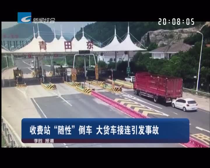 """收费站""""随性""""倒车 大货车接连引发事故"""