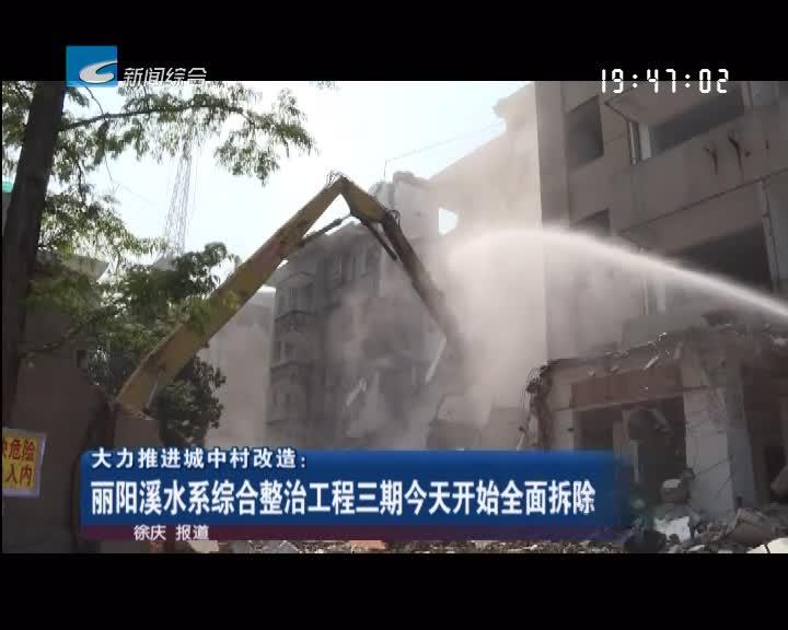 大力推进城中村改造:丽阳溪水系综合整治工程三期今天开始全面拆除