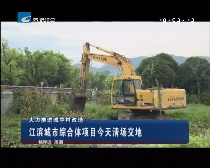 大力推进城中村改造:江滨城市综合体项目今天清场交地