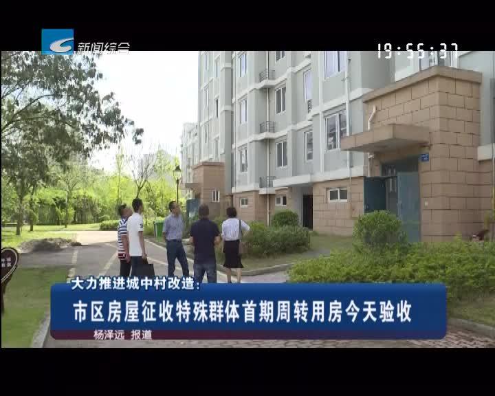 大力推进城中村改造:市区房屋征收特殊群体首期周转用房今天验收