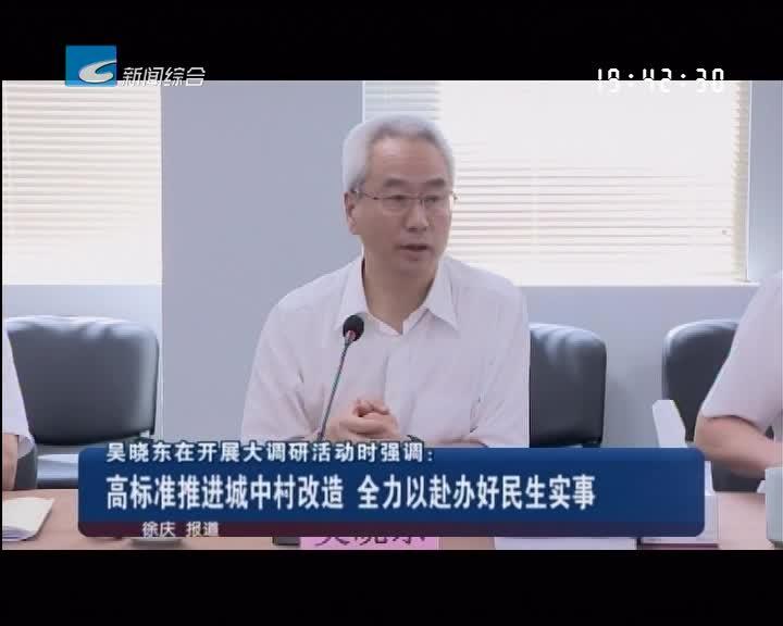 吴晓东在开展大调研活动时强调:高标准推进城中村改造 全力以赴办好民生实事