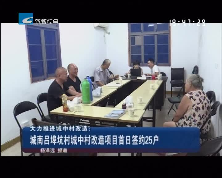大力推进城中村改造:城南吕埠坑村城中村改造项目首日签约25户