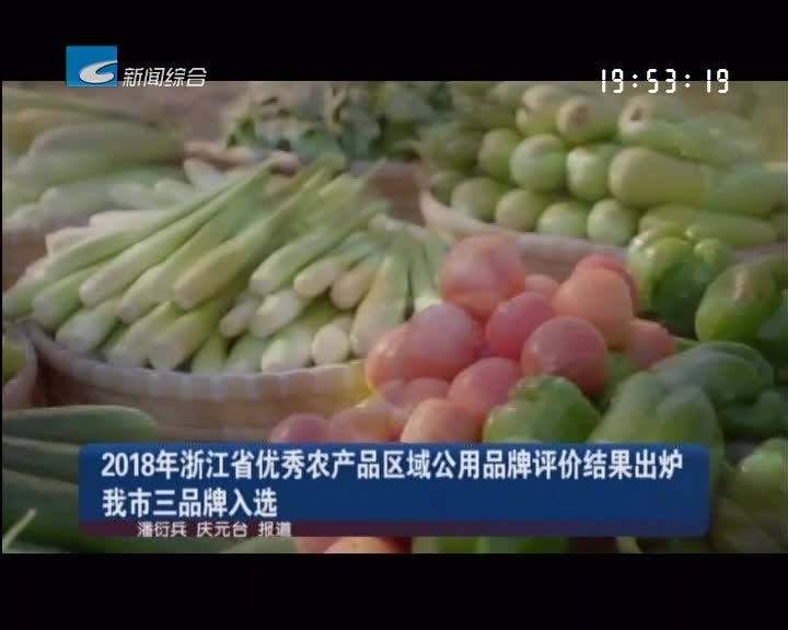2018年浙江省优秀农产品区域公用品牌评价结果出炉 我市三品牌入选