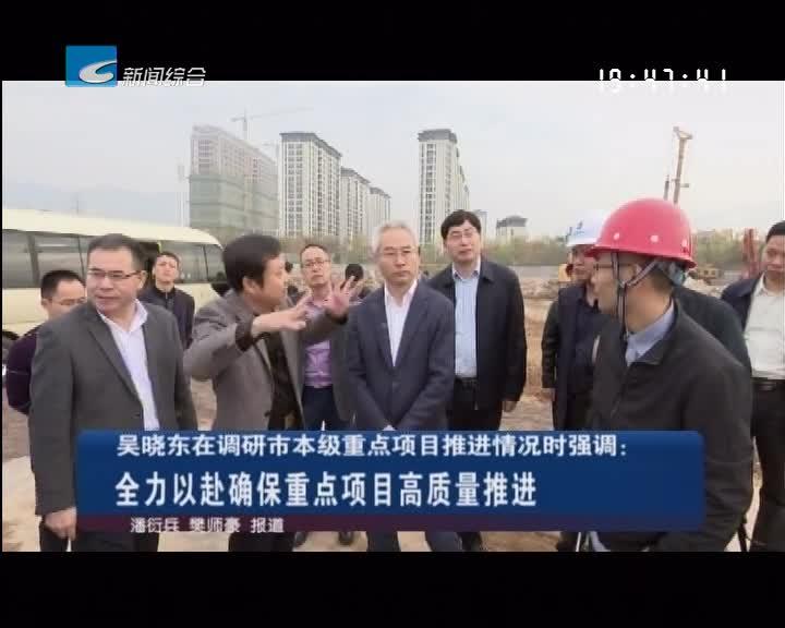吴晓东在调研市本级重点项目推进情况时强调 全力以赴确保重点项目高质量推进