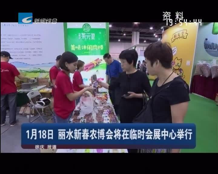 1月18日 丽水新春农博会将在临时会展中心举行