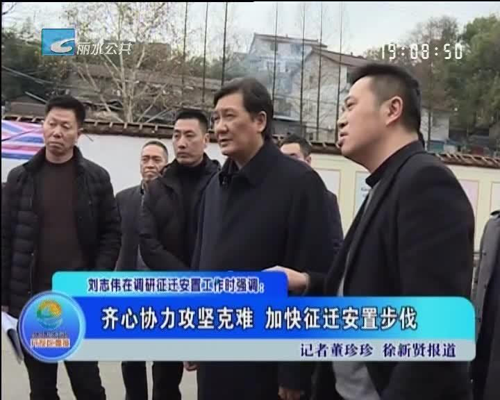 刘志伟在调研征迁安置工作时强调:齐心协力攻坚克难 加快征迁安置步伐