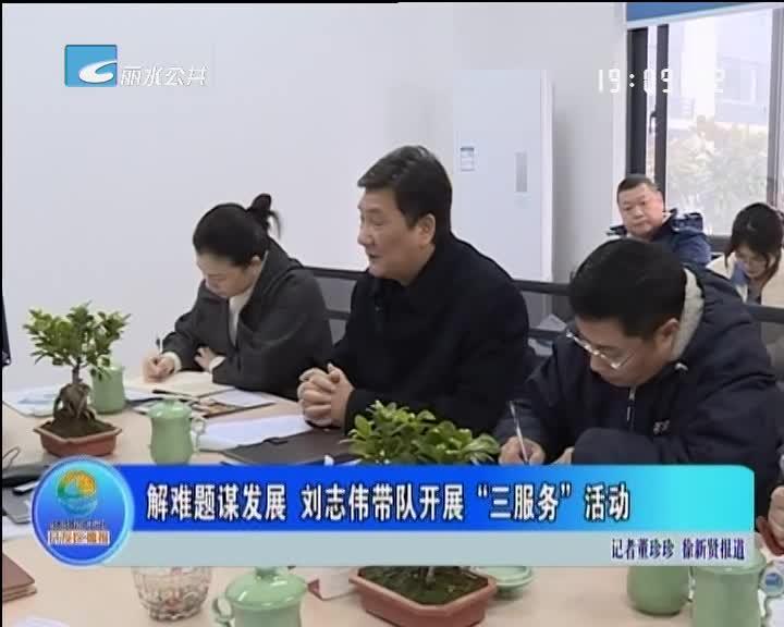 """解难题谋发展 刘志伟带队开展""""三服务""""活动"""