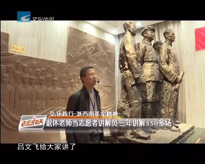 """弘扬践行""""浙西南革命精神"""":退休老师当志愿者讲解员 三年讲解350多场"""
