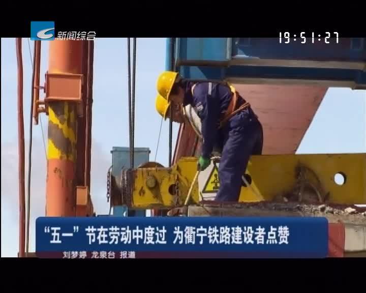 """""""五一""""节在劳动中度过 为衢宁铁路建设者点赞"""