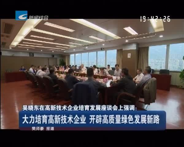 吴晓东在高新技术企业培育发展座谈会上强调:大力培育高新技术企业 开辟高质量绿色发展新路