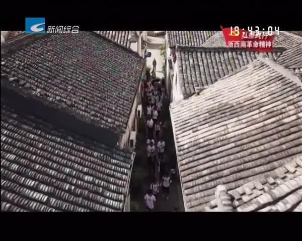 """弘扬践行浙西南革命精神:老区巡礼:龙泉住龙: 红色文化""""活""""起来 乡村旅游""""强""""起来"""