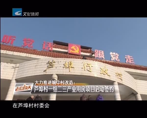 大力推进城中村改造:芦埠村一组二三产业用房项目启动签约
