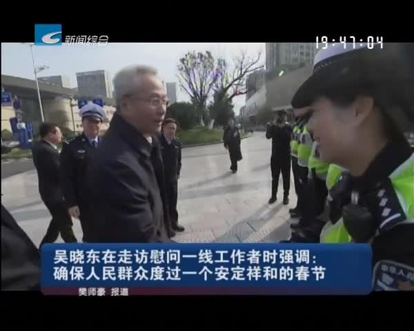 吴晓东在走访慰问一线工作者时强调:确保人民群众度过一个安定祥和的春节