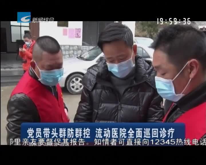 党员带头群防群控 流动医院全面巡回诊疗
