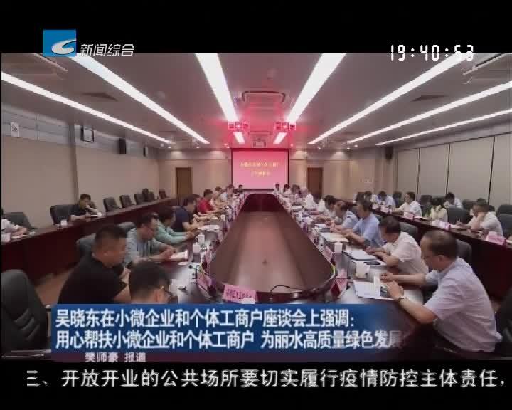 吴晓东在小微企业和个体工商户座谈会上强调 用心帮扶小微企业和个体工商户 为丽水高质量绿色发展增添活力