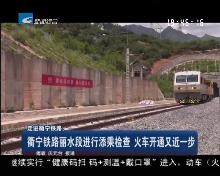 走进衢宁铁路:衢宁铁路丽水段进行添乘检查 火车开通又近一步