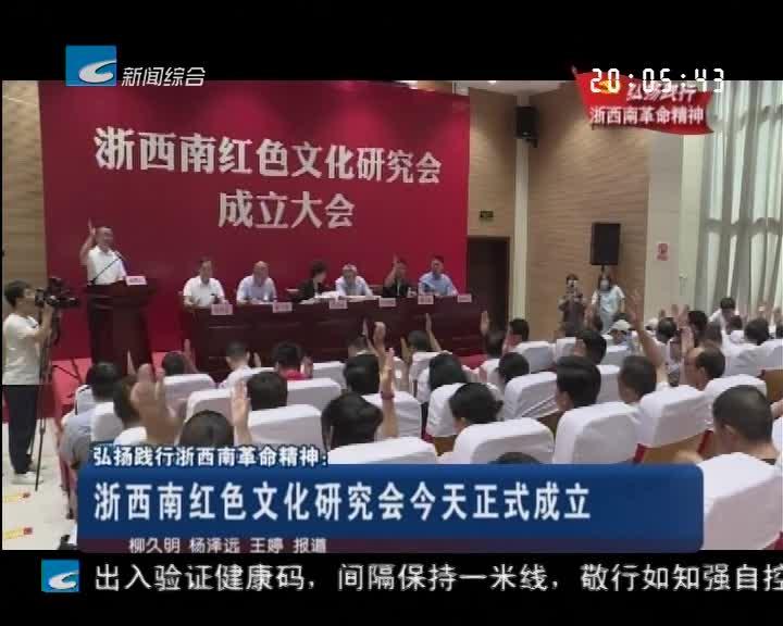 弘扬践行浙西南革命精神:浙西南红色文化研究会今天正式成立