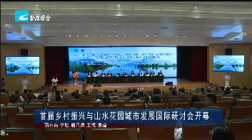首届乡村振兴与山水花园城市发展国际研讨会开幕